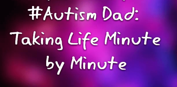 Confessions of an #Autism Dad: Taking Life Minute by Minute