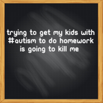 Trying to get my kids with #Autism to do homework is going to kill me