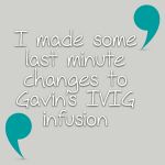 I made some last minute changes to Gavin's IVIG infusion