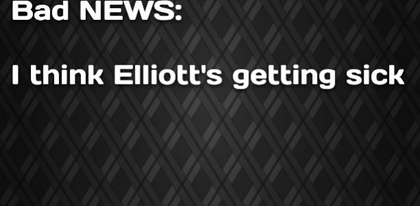 Bad NEWS: I think Elliott's getting sick