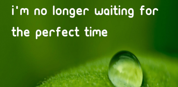 I'm no longer waiting for the perfect time