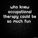 Who knew Occupational Therapy could be so much fun?
