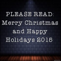 PLEASE READ: Merry Christmas and Happy Holidays 2015