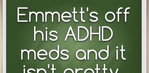 Emmett's off his ADHD meds and it isn't pretty