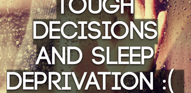 Tough decisions and sleep deprivation :(