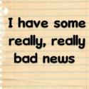 I have some really, really bad news