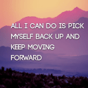 All I can do is pick myself back up and keep moving forward
