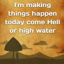 I'm making things happen today come Hell or high water