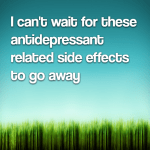 I can't wait for these antidepressant related side effects to go away