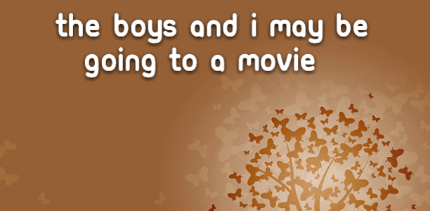 The boys and I may be going to a movie