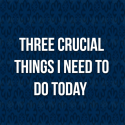 Three crucial things I need to do today