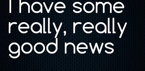 I have some really, really good news