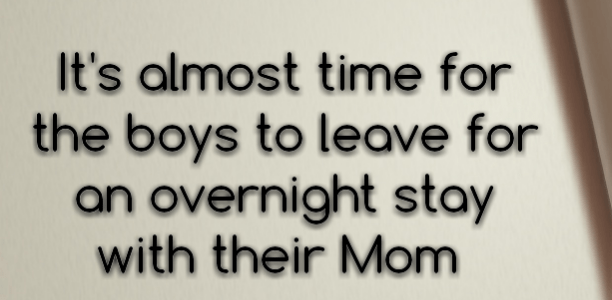 It's almost time for the boys to leave for an overnight stay with their Mom