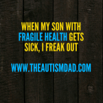 When my son with fragile health gets sick, I freak out