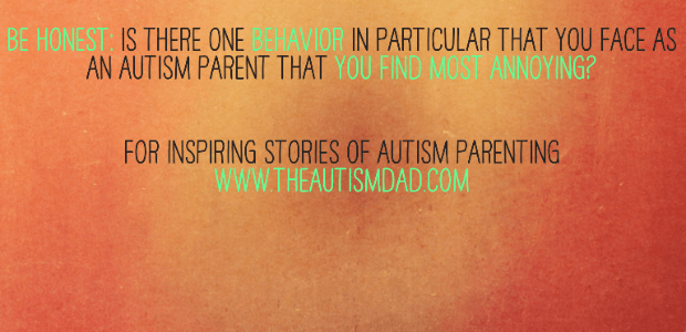 Be Honest: Is there one behavior in particular that you face as an Autism Parent that you find most annoying?