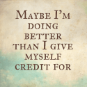 Maybe I'm doing better than I give myself credit for