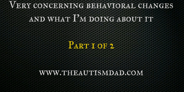 Very concerning behavioral changes and what I'm doing about it (part 1)
