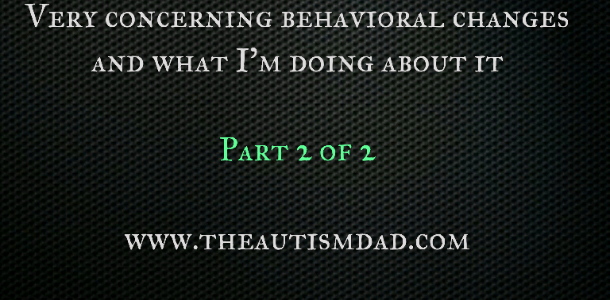 Very concerning behavioral changes and what I'm doing about it (part 2)
