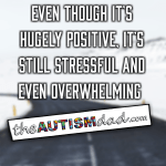Even though it's hugely positive, it's still stressful and even overwhelming