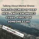 Talking About Mental Illness: Mental illness is very real and can impact every aspect of someone's life