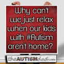 Why can't we just relax when our kids with #Autism aren't home