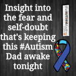 Insight into the fear and self-doubt that's keeping this #Autism Dad awake tonight