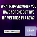 What happens when you have not one but two IEP meetings in a row?