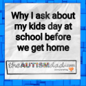 Why I ask about my kids day at school before we get home