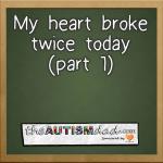 My heart broke twice today (part 1)