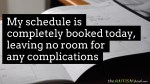 My schedule is completely booked today, leaving no room for any complications