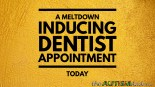 A meltdown inducing dentist appointment today