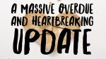 A massive overdue and heartbreaking update