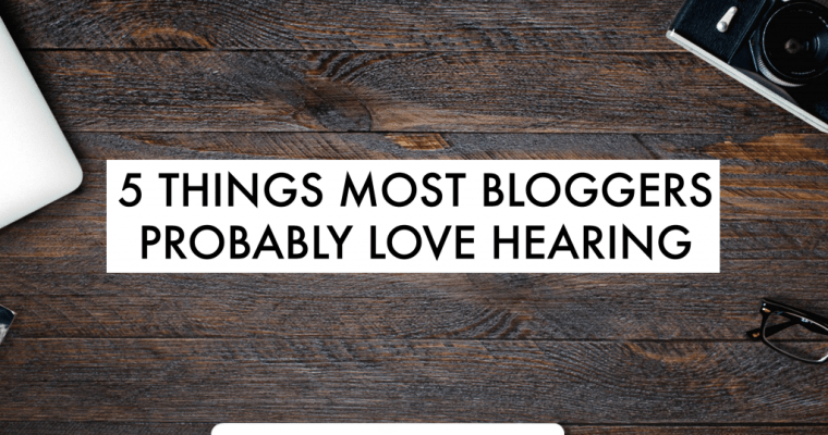 5 Things Most Bloggers Probably Love Hearing