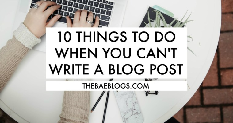 10 Things To Do When You Can't Write A Blog Post