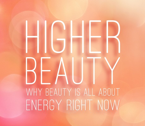 HIGHER BEAUTY…WHY BEAUTY IS ALL ABOUT ENERGY RIGHT NOW