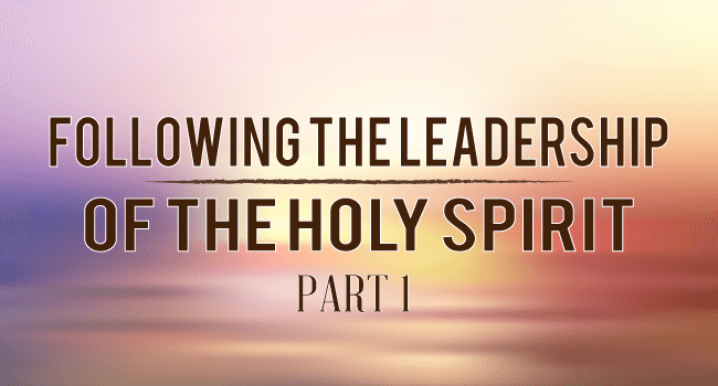 Following the Leadership of the Holy Spirit: Part 1