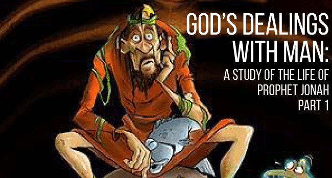 God's Dealings with Man: A study of the life of Prophet Jonah - Part 1
