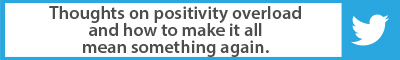 The Best Advice So Far: Thoughts on positivity overload and how to make it all mean something again.