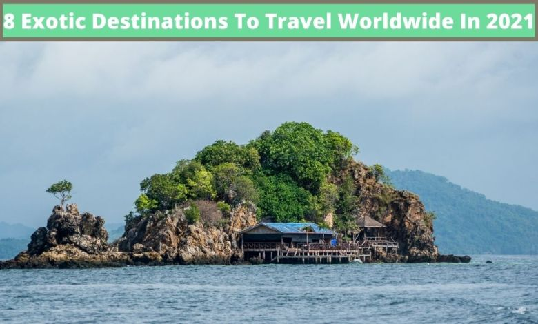 8 Exotic Destinations To Travel Worldwide In 2021