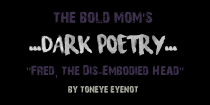 """DARK POETRY – """"Fred, the Dis-Embodied Head"""" by Toneye Eyenot"""
