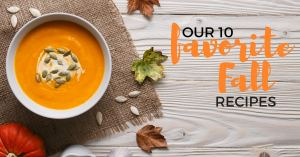 We are embracing Fall by sharing our 10 favorite Fall recipes. From creamy soups, lightly roasted vegetable side dishes to yummy pumpkin desserts, we have you covered.