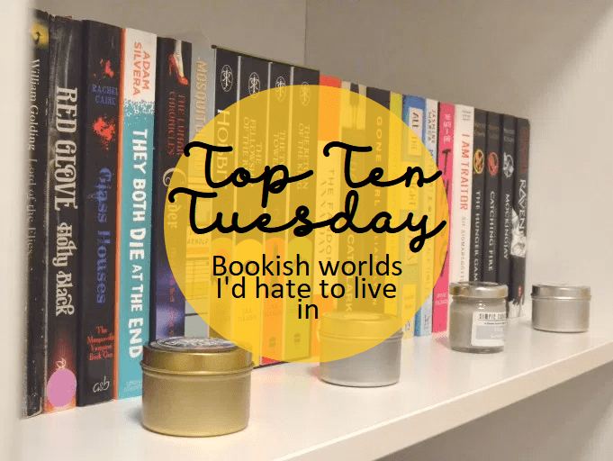 Top Ten Tuesday: Bookish worlds I'd never want to live in