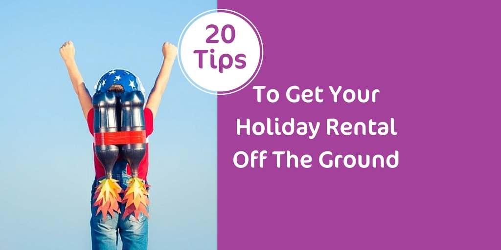 Get Your Holiday Rental Off The Ground – 20 Top Tips