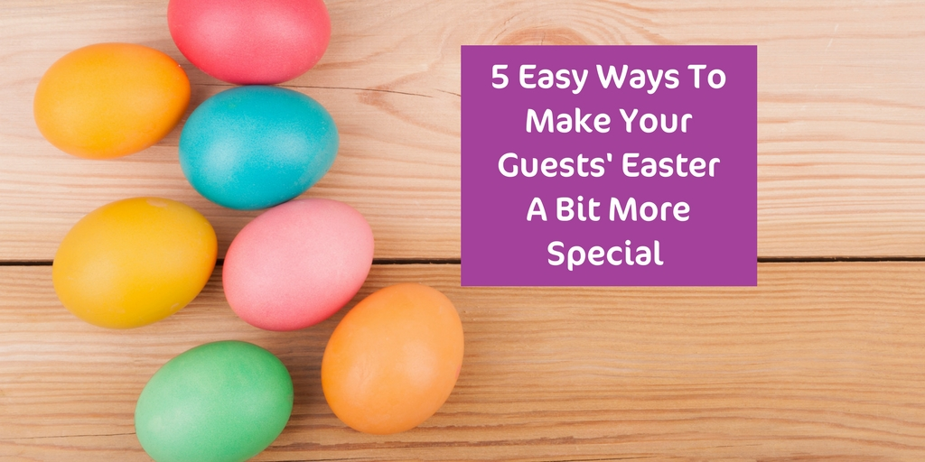 5 Easy Ways To Make Your Guests' Easter More Special