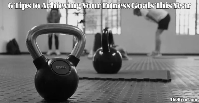 6 Tips to Achieving Your Fitness Goals This Year