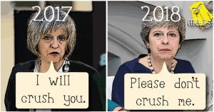 """Theresa May in 2017 saying """"I will crush you."""" Theresa May in 2018 saying """"please don't crush me."""""""