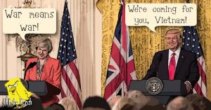 "Theresa May saying ""War means war"" and President Trump saying ""We're coming for you, Vietnam!"""