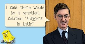 "Jacob Rees-Mogg saying: ""I said there'd be a practical solution"" and then sniggering in Latin"