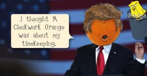 "President Trump with an orange for a head saying: ""I thought A Clockwork Orange was about my timekeeping'"