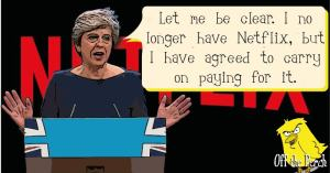 "Theresa May saying: ""Let me be clear - I no longer have Netflix, but I have agreed to carry on paying for it"""